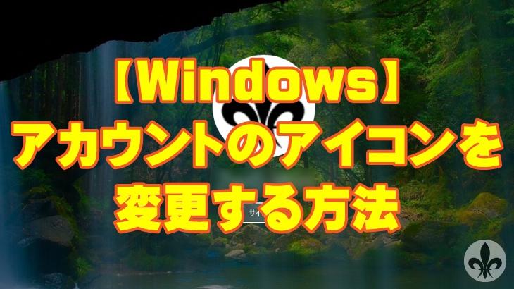 【Windows】アカウントのアイコンを変更する方法(Windows10 2018年6月現在の方法)