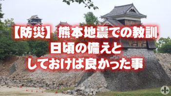 【防災】熊本地震で得た教訓〜日頃の備えと今思うやってたら良かった事〜その①